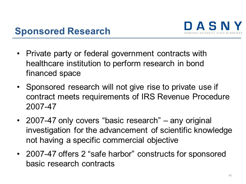 Private party or federal government contracts with healthcare institution to perform research in bond financed space Sponsored research will not give rise to private use if contract meets requirements of IRS Revenue Procedure 2007-47 2007-47 only covers basic research – any original investigation for the advancement of scientific knowledge not having a specific commercial objective 2007-47 offers 2 safe harbor constructs for sponsored basic research contracts Sponsored Research 48