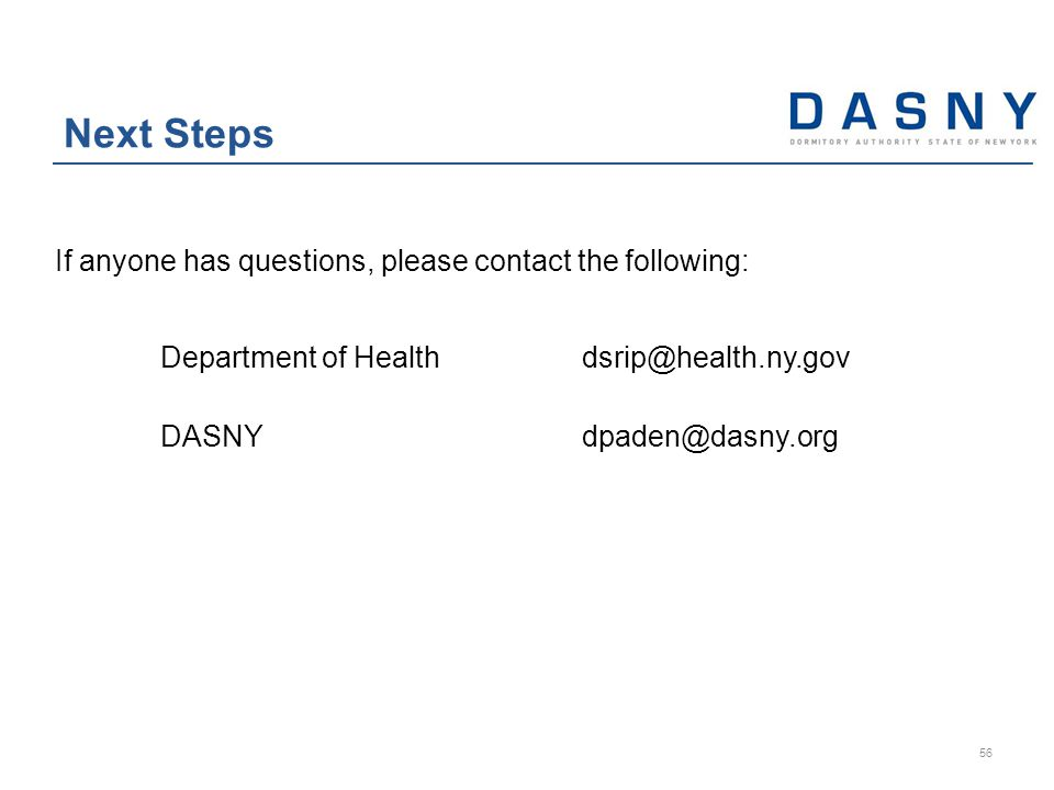 Next Steps 56 If anyone has questions, please contact the following: Department of Healthdsrip@health.ny.gov DASNYdpaden@dasny.org