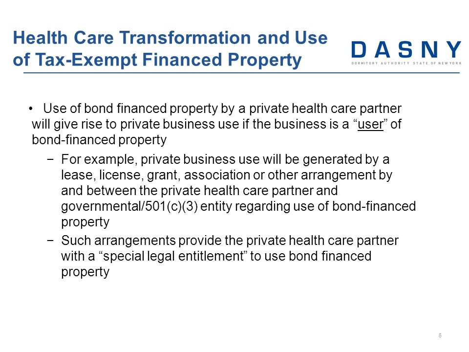 Use of bond financed property by a private health care partner will give rise to private business use if the business is a user of bond-financed property −For example, private business use will be generated by a lease, license, grant, association or other arrangement by and between the private health care partner and governmental/501(c)(3) entity regarding use of bond-financed property −Such arrangements provide the private health care partner with a special legal entitlement to use bond financed property Health Care Transformation and Use of Tax-Exempt Financed Property 6