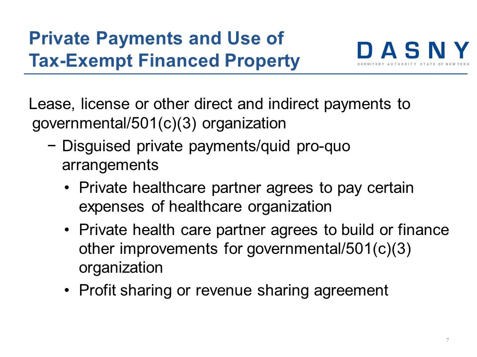 Lease, license or other direct and indirect payments to governmental/501(c)(3) organization −Disguised private payments/quid pro-quo arrangements Private healthcare partner agrees to pay certain expenses of healthcare organization Private health care partner agrees to build or finance other improvements for governmental/501(c)(3) organization Profit sharing or revenue sharing agreement Private Payments and Use of Tax-Exempt Financed Property 7