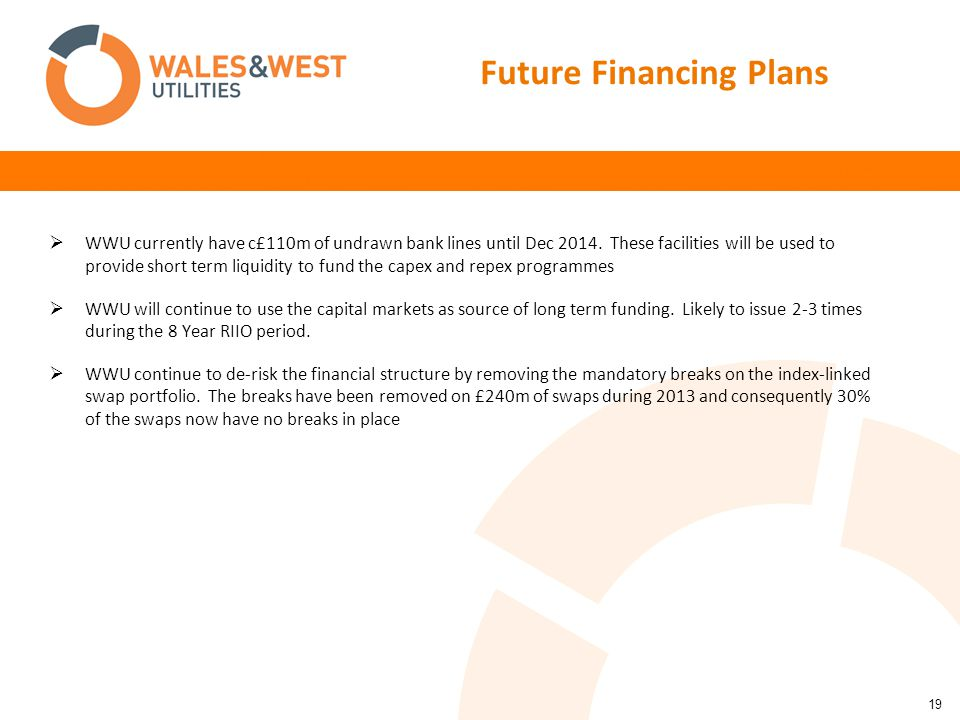19 Future Financing Plans  WWU currently have c£110m of undrawn bank lines until Dec 2014. These facilities will be used to provide short term liquid