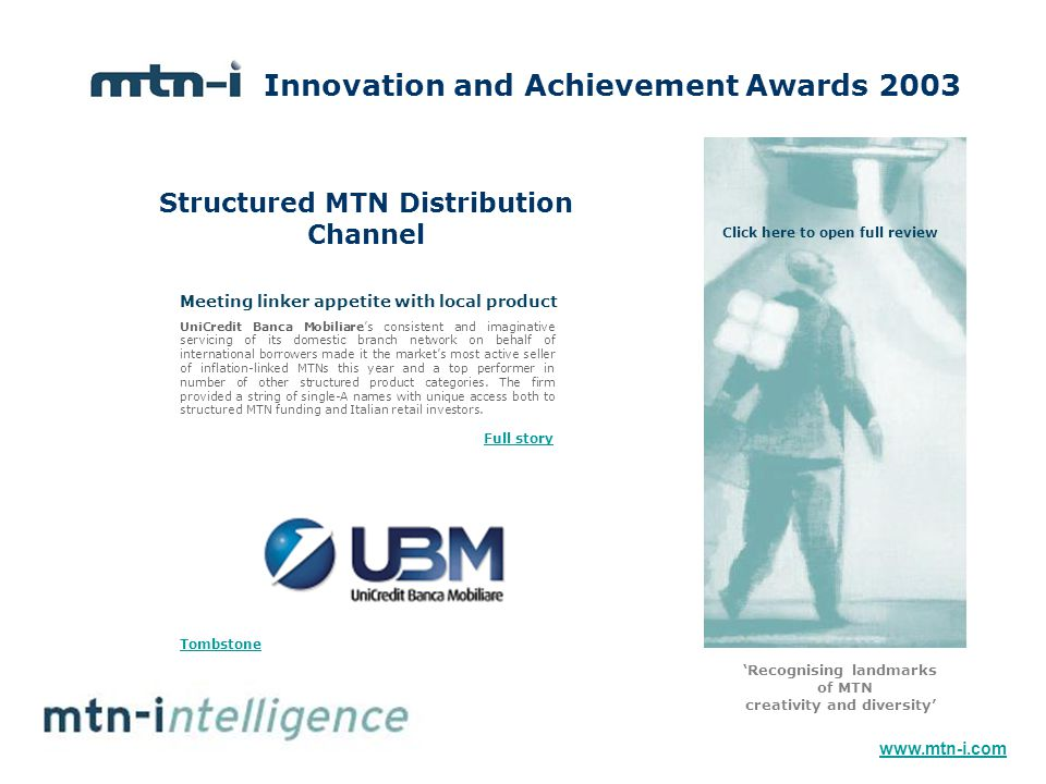 Structured MTN Distribution Channel Innovation and Achievement Awards 2003 'Recognising landmarks of MTN creativity and diversity' UniCredit Banca Mobiliare's consistent and imaginative servicing of its domestic branch network on behalf of international borrowers made it the market's most active seller of inflation-linked MTNs this year and a top performer in number of other structured product categories.