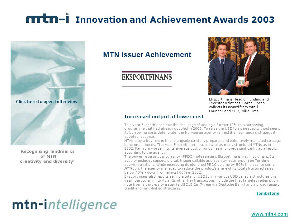Innovation and Achievement Awards 2003 'Recognising landmarks of MTN creativity and diversity' MTN Issuer Achievement Eksportfinans Head of Funding and Investor Relations, Soren Elbech collects its award from mtn-i Founder and CEO, Mike Tims This year Eksportfinans met the challenge of adding a further 40% to a borrowing programme that had already doubled in 2002.