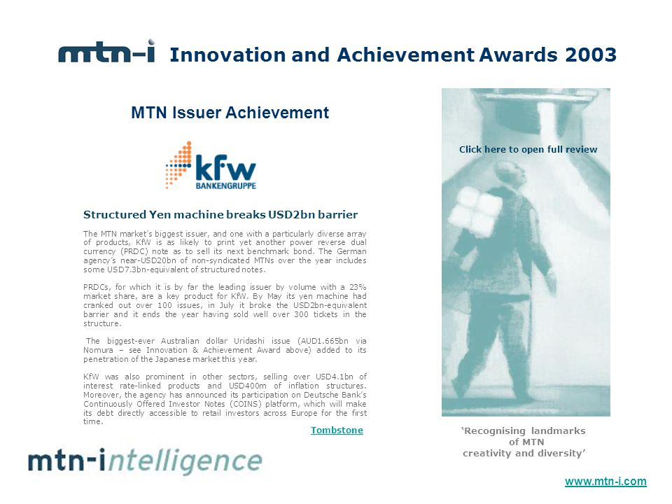 Innovation and Achievement Awards 2003 'Recognising landmarks of MTN creativity and diversity' The MTN market's biggest issuer, and one with a particularly diverse array of products, KfW is as likely to print yet another power reverse dual currency (PRDC) note as to sell its next benchmark bond.
