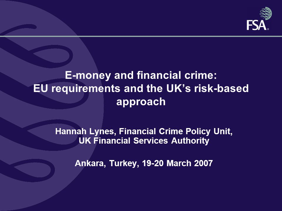 E-money and financial crime: EU requirements and the UK's risk-based approach Hannah Lynes, Financial Crime Policy Unit, UK Financial Services Authority Ankara, Turkey, March 2007