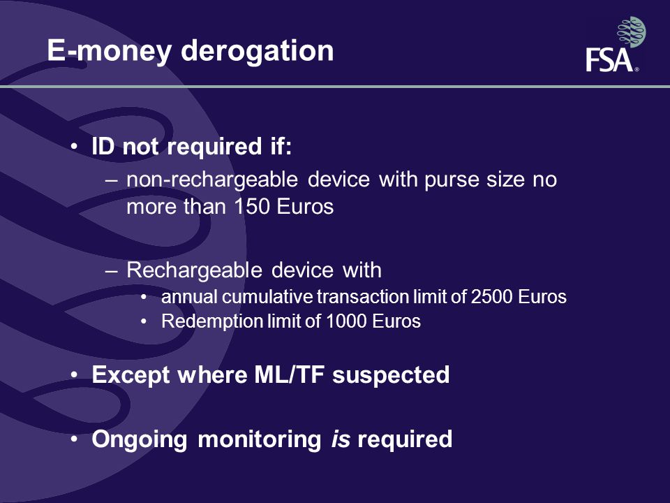 E-money derogation ID not required if: –non-rechargeable device with purse size no more than 150 Euros –Rechargeable device with annual cumulative transaction limit of 2500 Euros Redemption limit of 1000 Euros Except where ML/TF suspected Ongoing monitoring is required