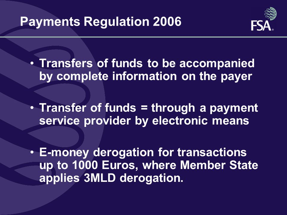Payments Regulation 2006 Transfers of funds to be accompanied by complete information on the payer Transfer of funds = through a payment service provider by electronic means E-money derogation for transactions up to 1000 Euros, where Member State applies 3MLD derogation.