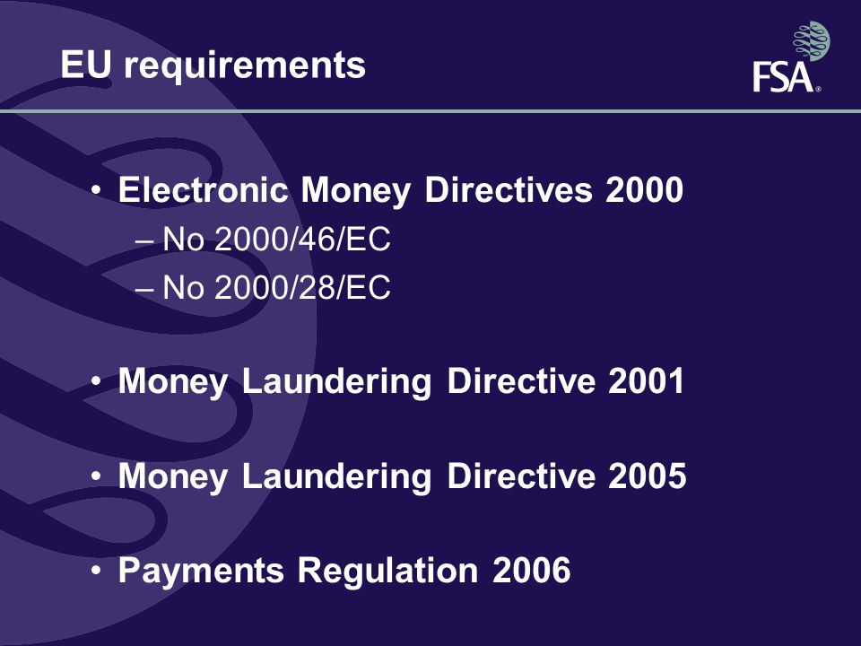 EU requirements Electronic Money Directives 2000 –No 2000/46/EC –No 2000/28/EC Money Laundering Directive 2001 Money Laundering Directive 2005 Payment