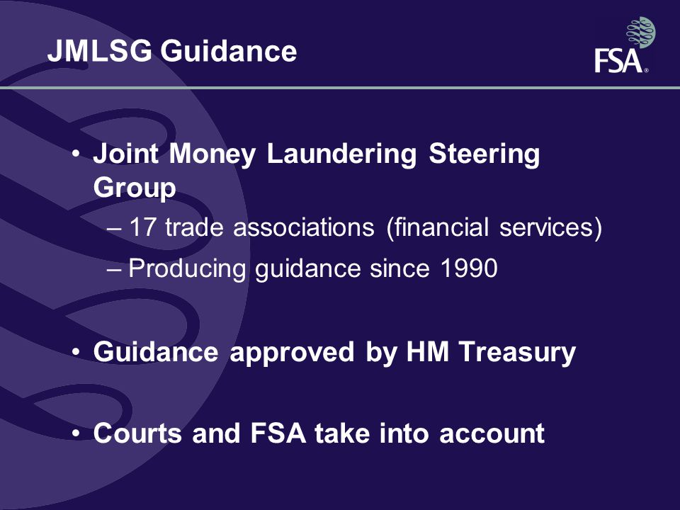 Joint Money Laundering Steering Group –17 trade associations (financial services) –Producing guidance since 1990 Guidance approved by HM Treasury Courts and FSA take into account