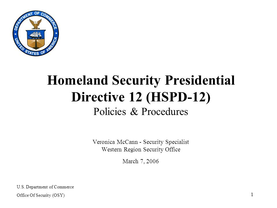 1 Homeland Security Presidential Directive 12 (HSPD-12) Policies & Procedures Veronica McCann - Security Specialist Western Region Security Office March 7, 2006 U.S.