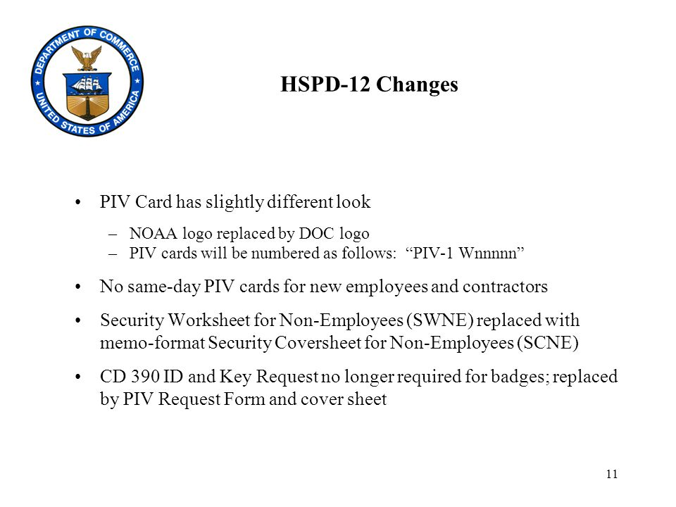 11 HSPD-12 Changes PIV Card has slightly different look –NOAA logo replaced by DOC logo –PIV cards will be numbered as follows: PIV-1 Wnnnnn No same-day PIV cards for new employees and contractors Security Worksheet for Non-Employees (SWNE) replaced with memo-format Security Coversheet for Non-Employees (SCNE) CD 390 ID and Key Request no longer required for badges; replaced by PIV Request Form and cover sheet