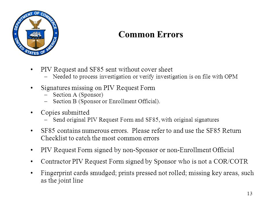 13 Common Errors PIV Request and SF85 sent without cover sheet –Needed to process investigation or verify investigation is on file with OPM Signatures