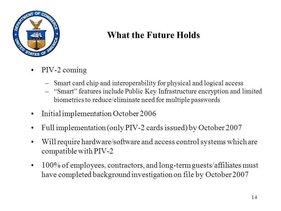 14 What the Future Holds PIV-2 coming –Smart card chip and interoperability for physical and logical access – Smart features include Public Key Infrastructure encryption and limited biometrics to reduce/eliminate need for multiple passwords Initial implementation October 2006 Full implementation (only PIV-2 cards issued) by October 2007 Will require hardware/software and access control systems which are compatible with PIV-2 100% of employees, contractors, and long-term guests/affiliates must have completed background investigation on file by October 2007