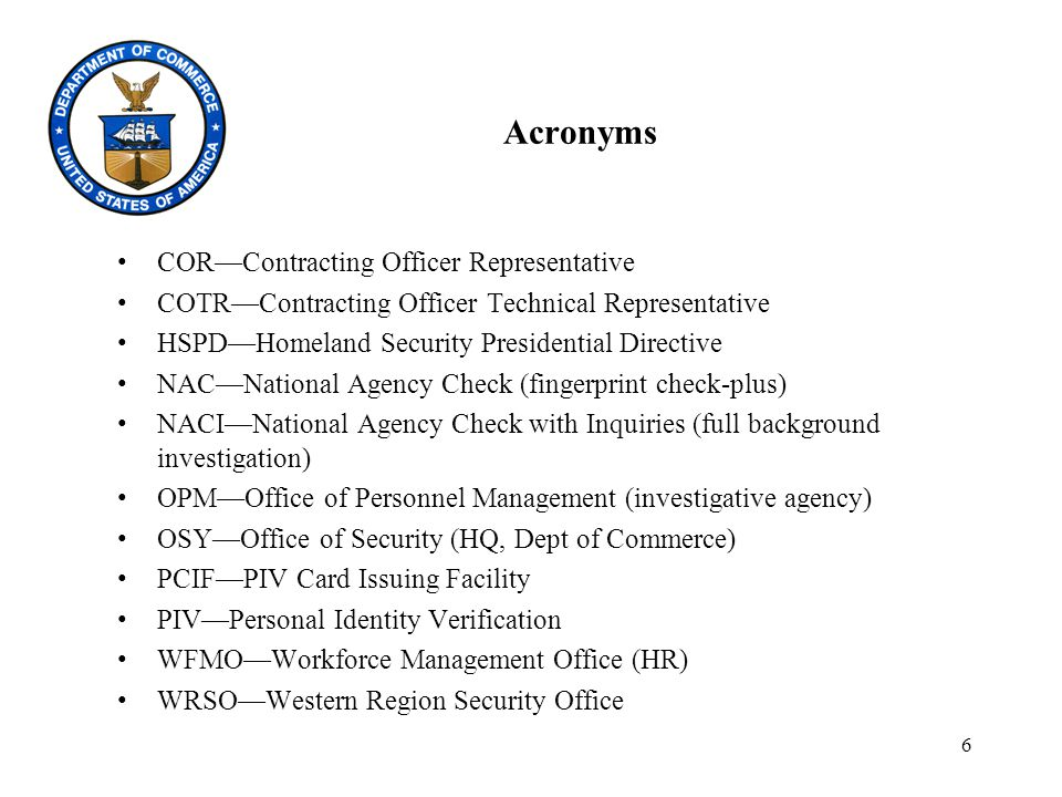 6 Acronyms COR—Contracting Officer Representative COTR—Contracting Officer Technical Representative HSPD—Homeland Security Presidential Directive NAC—National Agency Check (fingerprint check-plus) NACI—National Agency Check with Inquiries (full background investigation) OPM—Office of Personnel Management (investigative agency) OSY—Office of Security (HQ, Dept of Commerce) PCIF—PIV Card Issuing Facility PIV—Personal Identity Verification WFMO—Workforce Management Office (HR) WRSO—Western Region Security Office