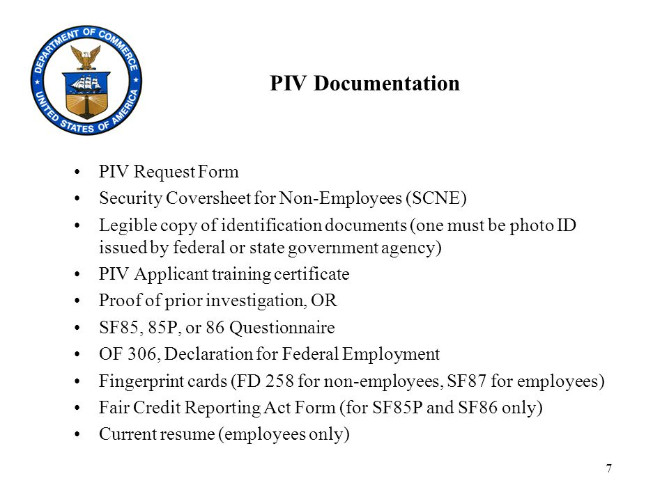 7 PIV Documentation PIV Request Form Security Coversheet for Non-Employees (SCNE) Legible copy of identification documents (one must be photo ID issued by federal or state government agency) PIV Applicant training certificate Proof of prior investigation, OR SF85, 85P, or 86 Questionnaire OF 306, Declaration for Federal Employment Fingerprint cards (FD 258 for non-employees, SF87 for employees) Fair Credit Reporting Act Form (for SF85P and SF86 only) Current resume (employees only)