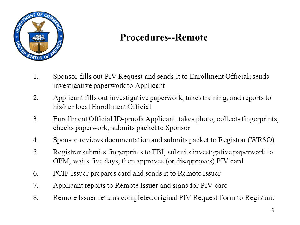 9 Procedures--Remote 1.Sponsor fills out PIV Request and sends it to Enrollment Official; sends investigative paperwork to Applicant 2.Applicant fills