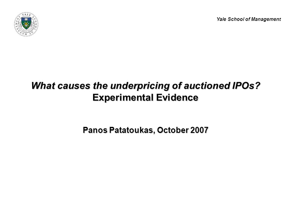 Yale School of Management What causes the underpricing of auctioned IPOs? Experimental Evidence Panos Patatoukas, October 2007
