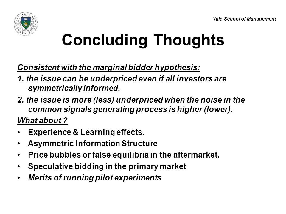Yale School of Management Concluding Thoughts Consistent with the marginal bidder hypothesis: 1. the issue can be underpriced even if all investors ar