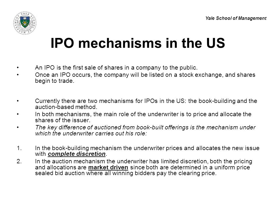 Yale School of Management IPO mechanisms in the US An IPO is the first sale of shares in a company to the public. Once an IPO occurs, the company will