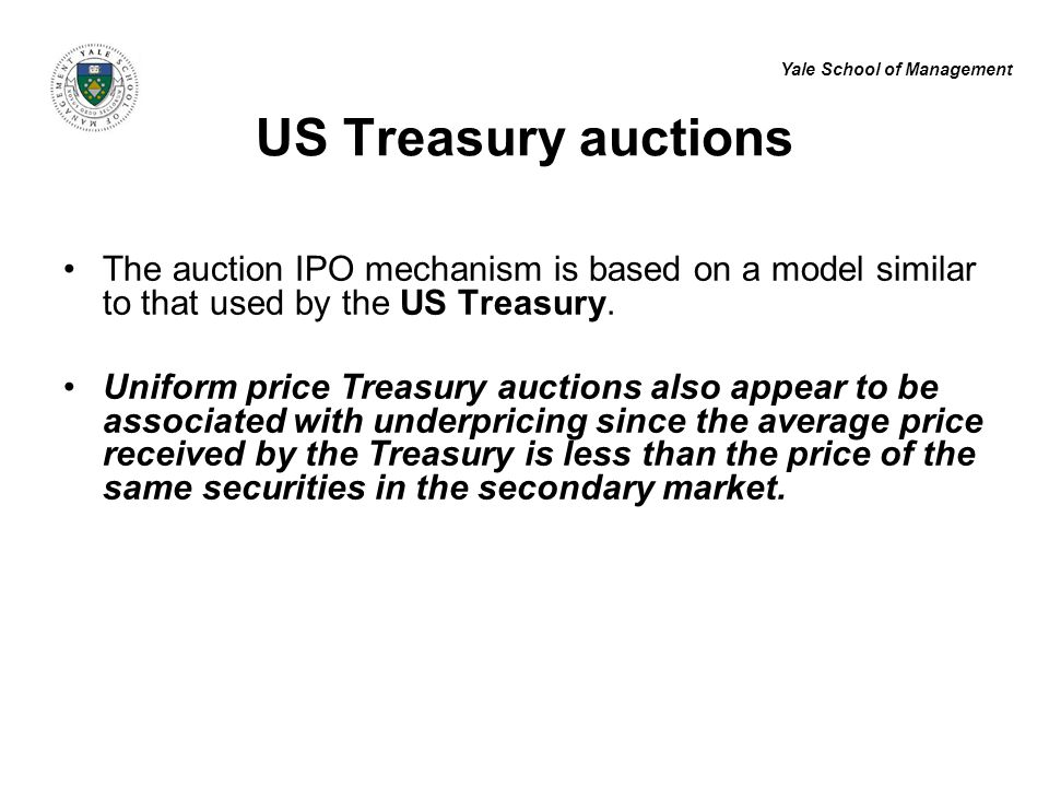 Yale School of Management US Treasury auctions The auction IPO mechanism is based on a model similar to that used by the US Treasury. Uniform price Tr