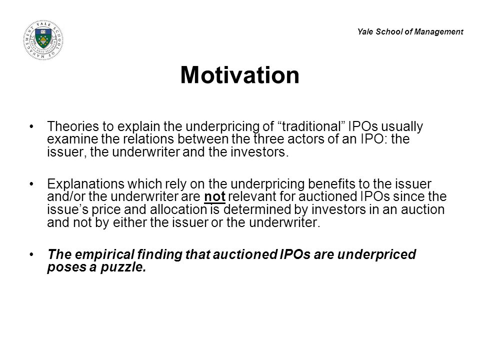 Yale School of Management Motivation Theories to explain the underpricing of traditional IPOs usually examine the relations between the three actors of an IPO: the issuer, the underwriter and the investors.