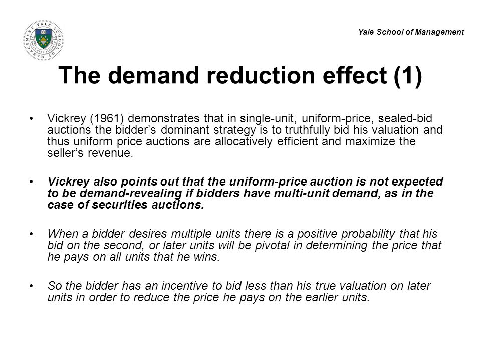 Yale School of Management The demand reduction effect (1) Vickrey (1961) demonstrates that in single-unit, uniform-price, sealed-bid auctions the bidder's dominant strategy is to truthfully bid his valuation and thus uniform price auctions are allocatively efficient and maximize the seller's revenue.