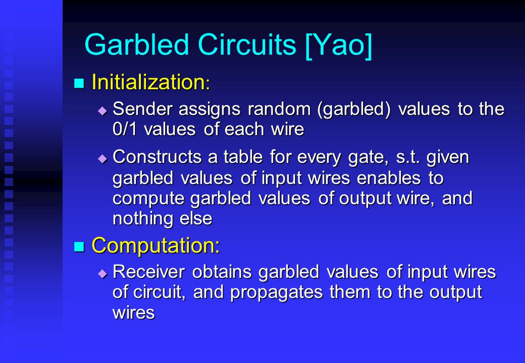 Garbled Circuits [Yao] Initialization : Initialization :  Sender assigns random (garbled) values to the 0/1 values of each wire  Constructs a table for every gate, s.t.