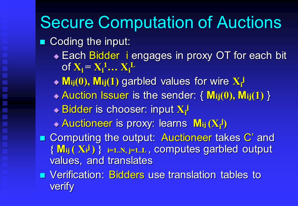 Secure Computation of Auctions Coding the input: Coding the input:  Each Bidder i engages in proxy OT for each bit of X i = X i 1 … X i L  M ij (0), M ij (1) garbled values for wire X i j  Auction Issuer is the sender: { M ij (0), M ij (1) }  Bidder is chooser: input X i j  Auctioneer is proxy: learns M ij (X i j ) Computing the output: Auctioneer takes C' and { M ij ( X i j ) } i=1..N, j=1..L, computes garbled output values, and translates Computing the output: Auctioneer takes C' and { M ij ( X i j ) } i=1..N, j=1..L, computes garbled output values, and translates Verification: Bidders use translation tables to verify Verification: Bidders use translation tables to verify