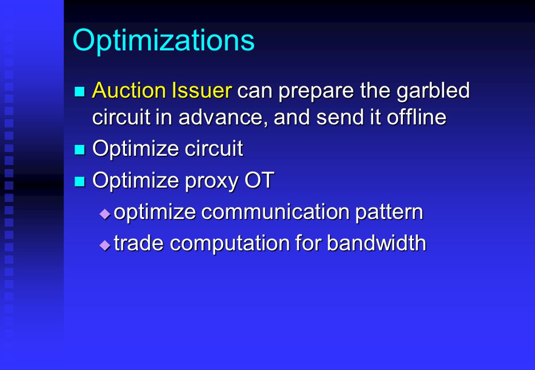Optimizations Auction Issuer can prepare the garbled circuit in advance, and send it offline Auction Issuer can prepare the garbled circuit in advance, and send it offline Optimize circuit Optimize circuit Optimize proxy OT Optimize proxy OT  optimize communication pattern  trade computation for bandwidth
