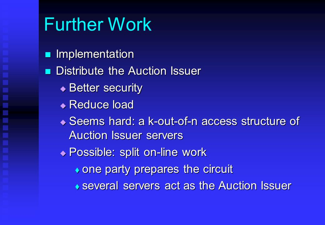Further Work Implementation Implementation Distribute the Auction Issuer Distribute the Auction Issuer  Better security  Reduce load  Seems hard: a k-out-of-n access structure of Auction Issuer servers  Possible: split on-line work  one party prepares the circuit  several servers act as the Auction Issuer