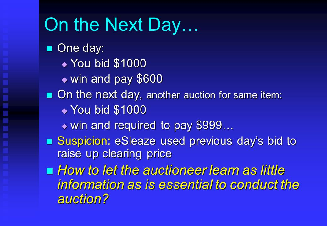 On the Next Day… One day: One day:  You bid $1000  win and pay $600 On the next day, another auction for same item: On the next day, another auction for same item:  You bid $1000  win and required to pay $999… Suspicion: eSleaze used previous day's bid to raise up clearing price Suspicion: eSleaze used previous day's bid to raise up clearing price How to let the auctioneer learn as little information as is essential to conduct the auction.
