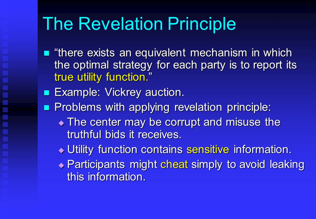 The Revelation Principle there exists an equivalent mechanism in which the optimal strategy for each party is to report its true utility function. there exists an equivalent mechanism in which the optimal strategy for each party is to report its true utility function. Example: Vickrey auction.