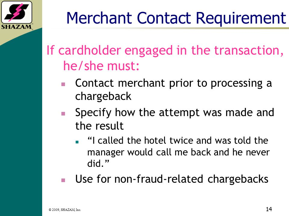 © 2009, SHAZAM, Inc. 13 Visa Chargeback 120 calendar days from settlement Was it card present, or CNP? Must order retrieval for all transactions other