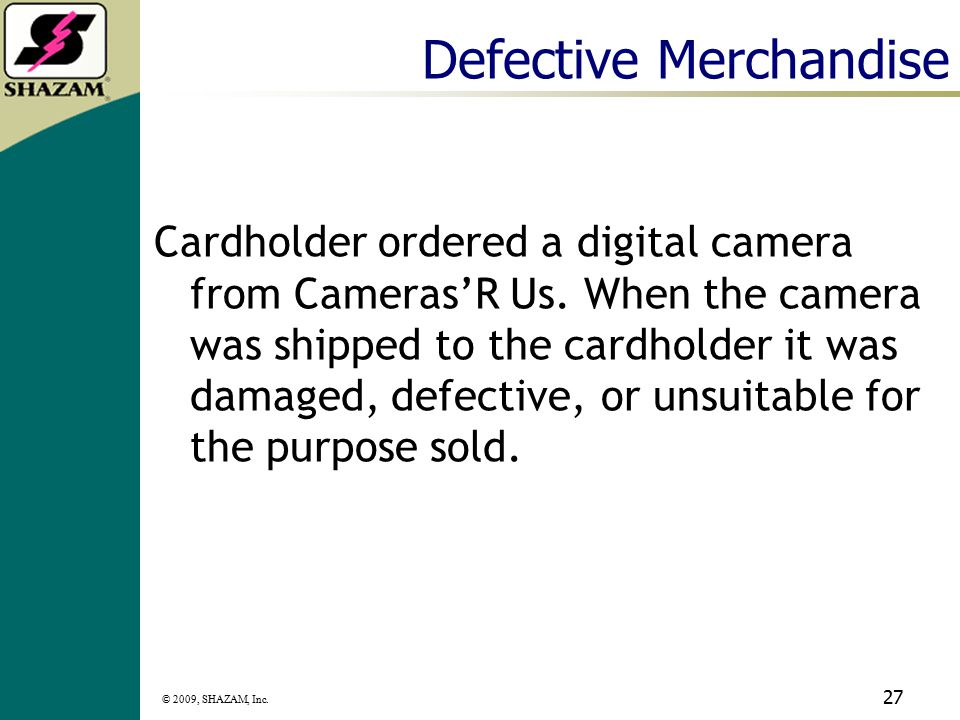 © 2009, SHAZAM, Inc. 26 Chargeback Information 120 calendar days from the settlement date MasterCard: Need to provide a copy of cardholder's receipt o
