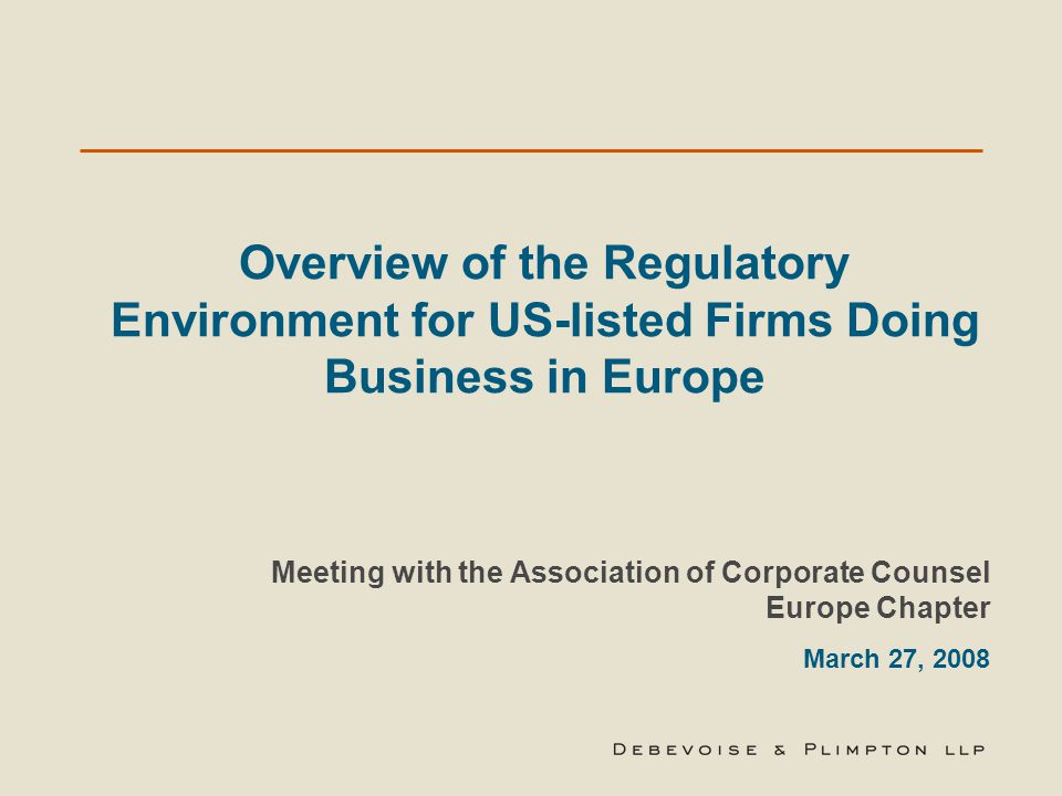 Overview of the Regulatory Environment for US-listed Firms Doing Business in Europe Meeting with the Association of Corporate Counsel Europe Chapter March 27, 2008
