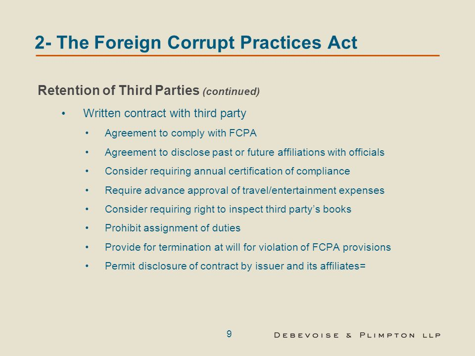 9 2- The Foreign Corrupt Practices Act Retention of Third Parties (continued) Written contract with third party Agreement to comply with FCPA Agreement to disclose past or future affiliations with officials Consider requiring annual certification of compliance Require advance approval of travel/entertainment expenses Consider requiring right to inspect third party's books Prohibit assignment of duties Provide for termination at will for violation of FCPA provisions Permit disclosure of contract by issuer and its affiliates=