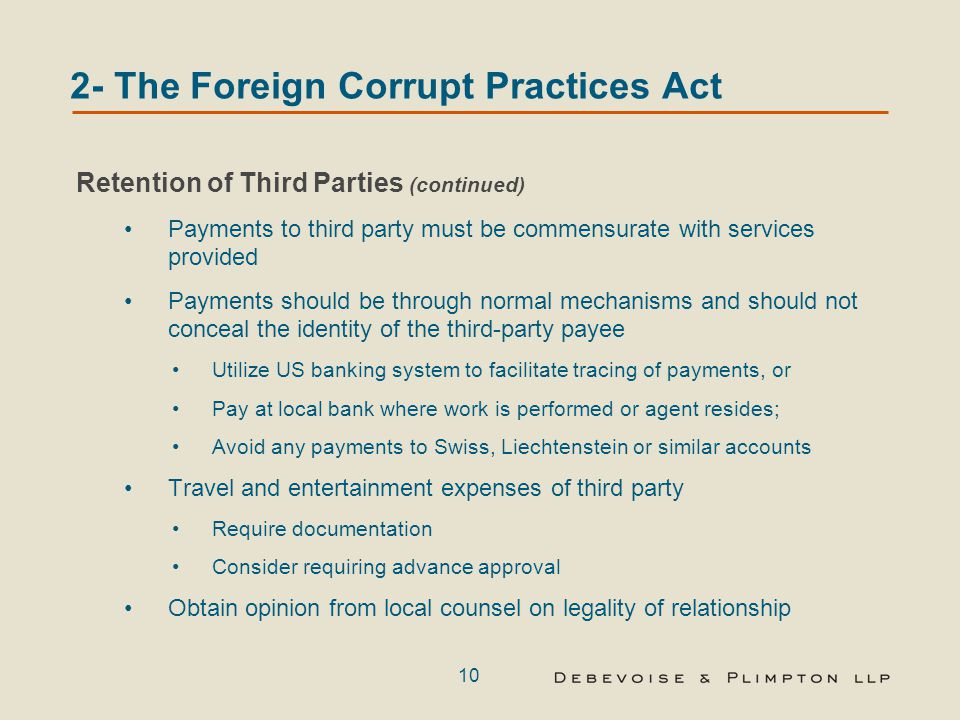 10 2- The Foreign Corrupt Practices Act Retention of Third Parties (continued) Payments to third party must be commensurate with services provided Payments should be through normal mechanisms and should not conceal the identity of the third-party payee Utilize US banking system to facilitate tracing of payments, or Pay at local bank where work is performed or agent resides; Avoid any payments to Swiss, Liechtenstein or similar accounts Travel and entertainment expenses of third party Require documentation Consider requiring advance approval Obtain opinion from local counsel on legality of relationship
