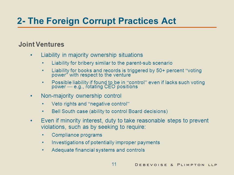 11 2- The Foreign Corrupt Practices Act Joint Ventures Liability in majority ownership situations Liability for bribery similar to the parent-sub scenario Liability for books and records is triggered by 50+ percent voting power with respect to the venture Possible liability if found to be in control even if lacks such voting power — e.g., rotating CEO positions Non-majority ownership control Veto rights and negative control Bell South case (ability to control Board decisions) Even if minority interest, duty to take reasonable steps to prevent violations, such as by seeking to require: Compliance programs Investigations of potentially improper payments Adequate financial systems and controls