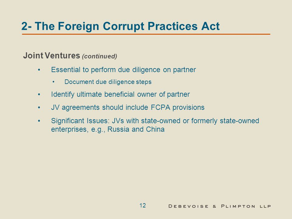 12 2- The Foreign Corrupt Practices Act Joint Ventures (continued) Essential to perform due diligence on partner Document due diligence steps Identify