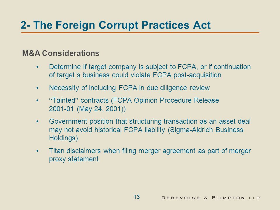 13 2- The Foreign Corrupt Practices Act M&A Considerations Determine if target company is subject to FCPA, or if continuation of target ' s business could violate FCPA post-acquisition Necessity of including FCPA in due diligence review Tainted contracts (FCPA Opinion Procedure Release 2001-01 (May 24, 2001)) Government position that structuring transaction as an asset deal may not avoid historical FCPA liability (Sigma-Aldrich Business Holdings) Titan disclaimers when filing merger agreement as part of merger proxy statement