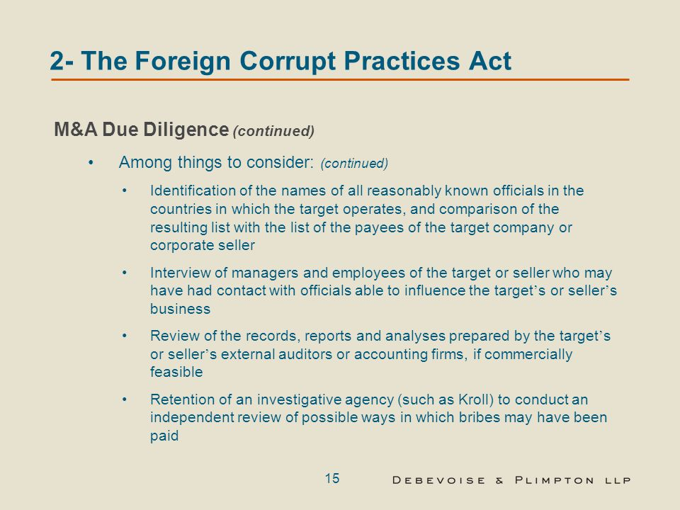 15 2- The Foreign Corrupt Practices Act M&A Due Diligence (continued) Among things to consider: (continued) Identification of the names of all reasonably known officials in the countries in which the target operates, and comparison of the resulting list with the list of the payees of the target company or corporate seller Interview of managers and employees of the target or seller who may have had contact with officials able to influence the target ' s or seller ' s business Review of the records, reports and analyses prepared by the target ' s or seller ' s external auditors or accounting firms, if commercially feasible Retention of an investigative agency (such as Kroll) to conduct an independent review of possible ways in which bribes may have been paid