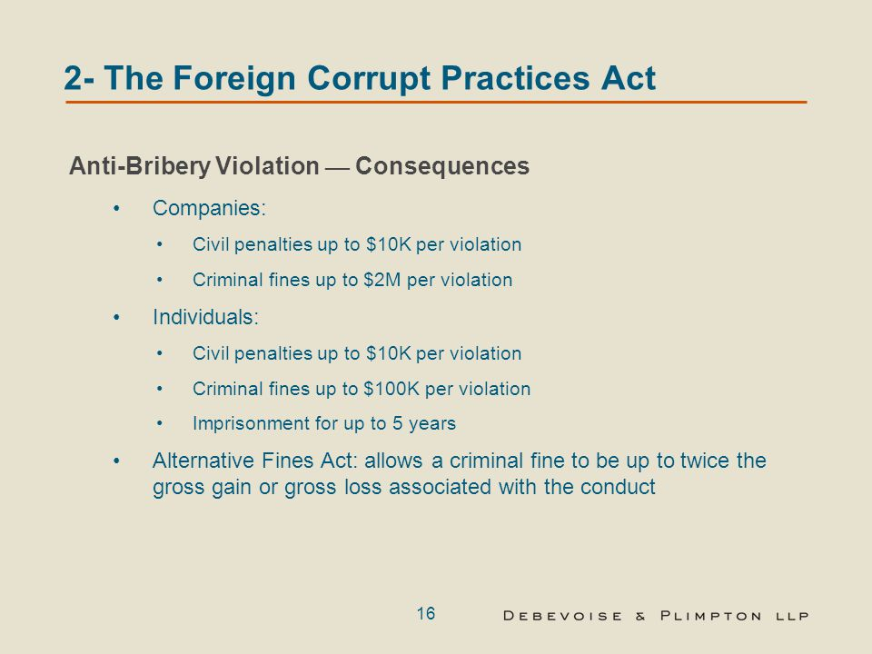 16 2- The Foreign Corrupt Practices Act Anti-Bribery Violation — Consequences Companies: Civil penalties up to $10K per violation Criminal fines up to $2M per violation Individuals: Civil penalties up to $10K per violation Criminal fines up to $100K per violation Imprisonment for up to 5 years Alternative Fines Act: allows a criminal fine to be up to twice the gross gain or gross loss associated with the conduct