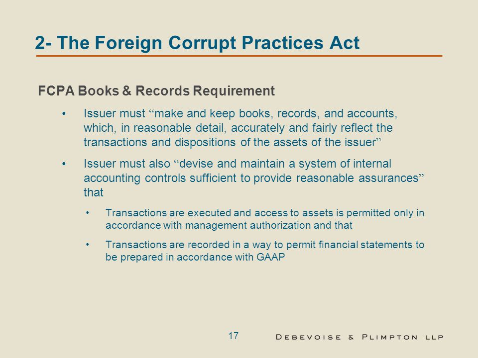 17 2- The Foreign Corrupt Practices Act FCPA Books & Records Requirement Issuer must make and keep books, records, and accounts, which, in reasonable detail, accurately and fairly reflect the transactions and dispositions of the assets of the issuer Issuer must also devise and maintain a system of internal accounting controls sufficient to provide reasonable assurances that Transactions are executed and access to assets is permitted only in accordance with management authorization and that Transactions are recorded in a way to permit financial statements to be prepared in accordance with GAAP