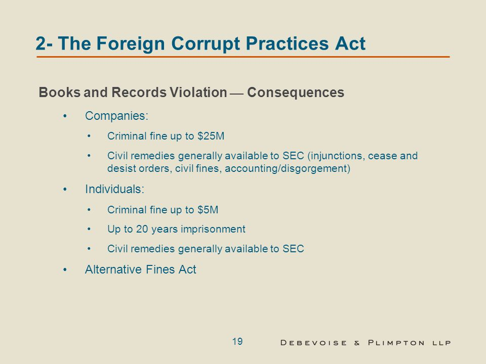 19 2- The Foreign Corrupt Practices Act Books and Records Violation — Consequences Companies: Criminal fine up to $25M Civil remedies generally availa