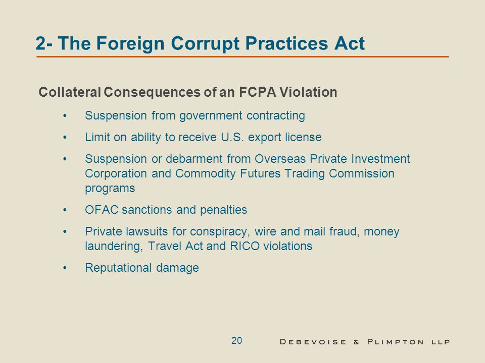 20 2- The Foreign Corrupt Practices Act Collateral Consequences of an FCPA Violation Suspension from government contracting Limit on ability to receive U.S.
