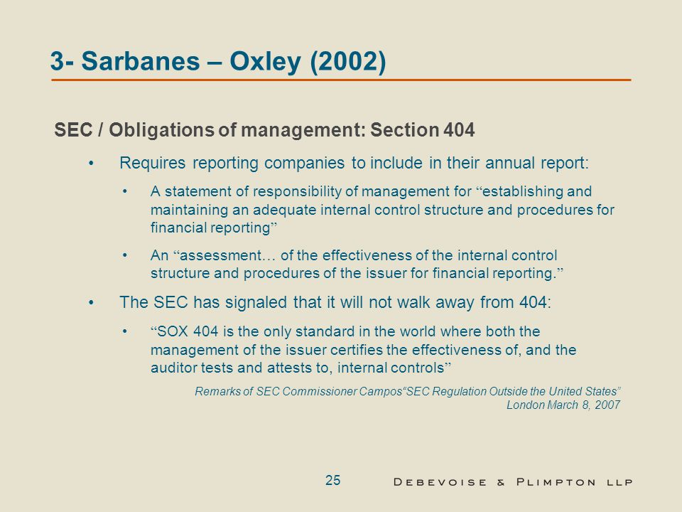 25 SEC / Obligations of management: Section 404 Requires reporting companies to include in their annual report: A statement of responsibility of management for establishing and maintaining an adequate internal control structure and procedures for financial reporting An assessment … of the effectiveness of the internal control structure and procedures of the issuer for financial reporting.