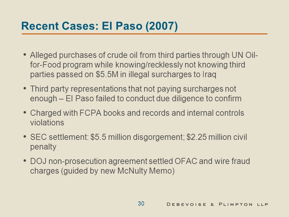 30 Recent Cases: El Paso (2007) Alleged purchases of crude oil from third parties through UN Oil- for-Food program while knowing/recklessly not knowing third parties passed on $5.5M in illegal surcharges to Iraq Third party representations that not paying surcharges not enough – El Paso failed to conduct due diligence to confirm Charged with FCPA books and records and internal controls violations SEC settlement: $5.5 million disgorgement; $2.25 million civil penalty DOJ non-prosecution agreement settled OFAC and wire fraud charges (guided by new McNulty Memo)