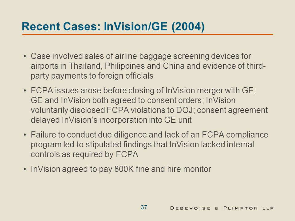 37 Recent Cases: InVision/GE (2004) Case involved sales of airline baggage screening devices for airports in Thailand, Philippines and China and evidence of third- party payments to foreign officials FCPA issues arose before closing of InVision merger with GE; GE and InVision both agreed to consent orders; InVision voluntarily disclosed FCPA violations to DOJ; consent agreement delayed InVision's incorporation into GE unit Failure to conduct due diligence and lack of an FCPA compliance program led to stipulated findings that InVision lacked internal controls as required by FCPA InVision agreed to pay 800K fine and hire monitor