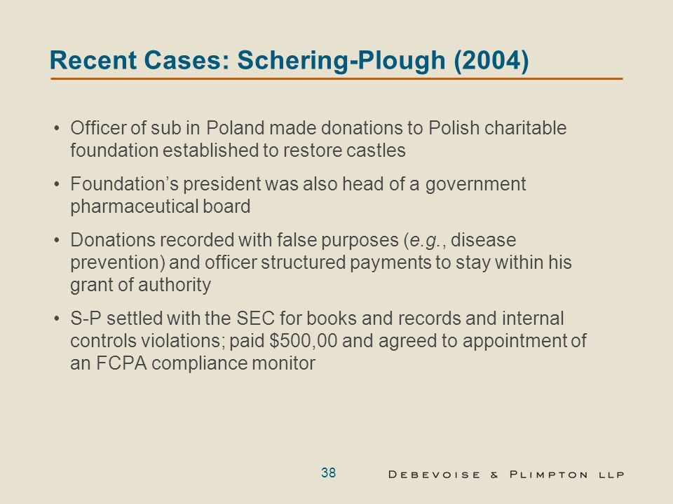 38 Recent Cases: Schering-Plough (2004) Officer of sub in Poland made donations to Polish charitable foundation established to restore castles Foundat