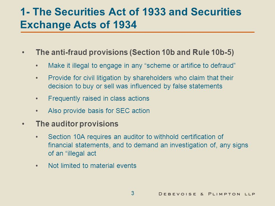 3 1- The Securities Act of 1933 and Securities Exchange Acts of 1934 The anti-fraud provisions (Section 10b and Rule 10b-5) Make it illegal to engage